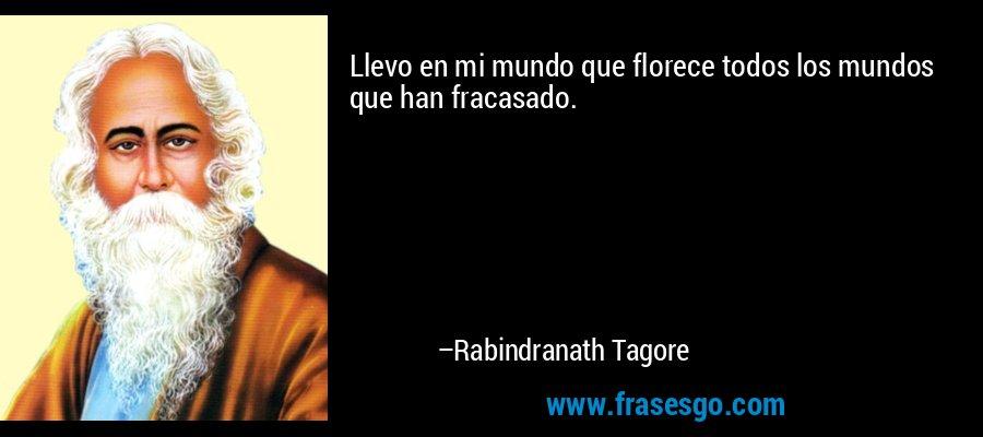 Llevo en mi mundo que florece todos los mundos que han fracasado. – Rabindranath Tagore