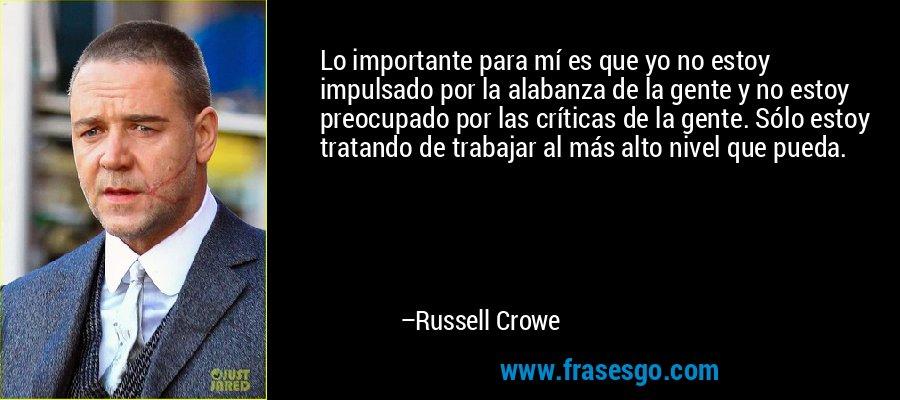 Lo importante para mí es que yo no estoy impulsado por la alabanza de la gente y no estoy preocupado por las críticas de la gente. Sólo estoy tratando de trabajar al más alto nivel que pueda. – Russell Crowe