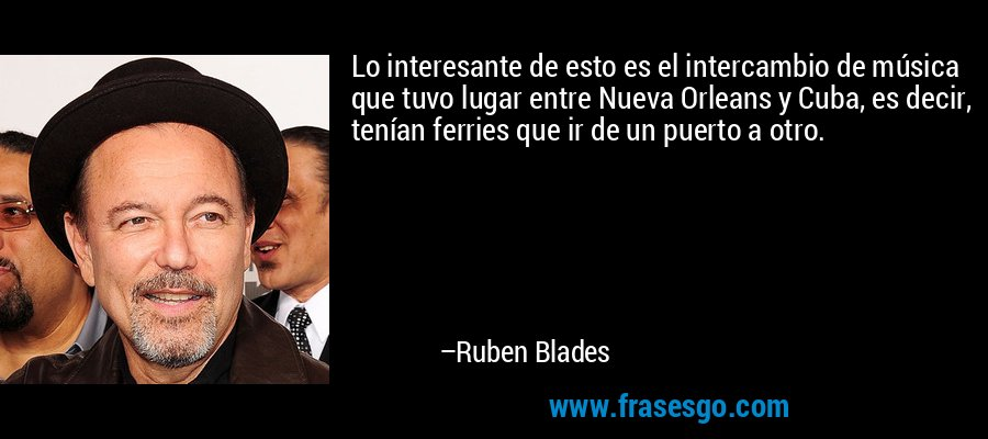 Lo interesante de esto es el intercambio de música que tuvo lugar entre Nueva Orleans y Cuba, es decir, tenían ferries que ir de un puerto a otro. – Ruben Blades