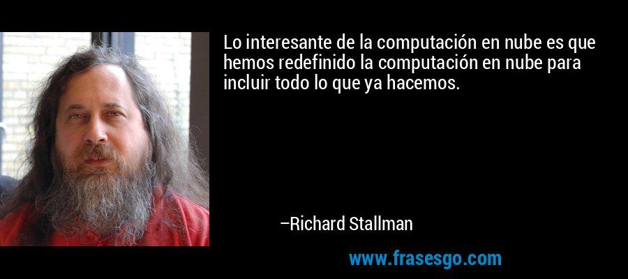 Lo interesante de la computación en nube es que hemos redefinido la computación en nube para incluir todo lo que ya hacemos. – Richard Stallman