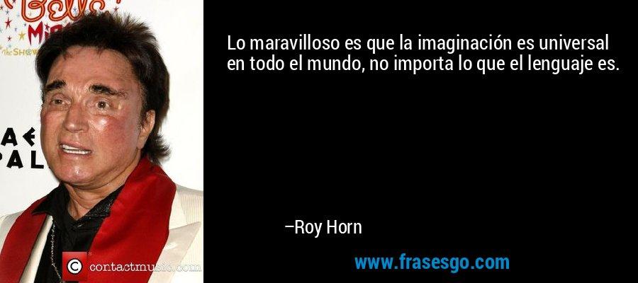 Lo maravilloso es que la imaginación es universal en todo el mundo, no importa lo que el lenguaje es. – Roy Horn