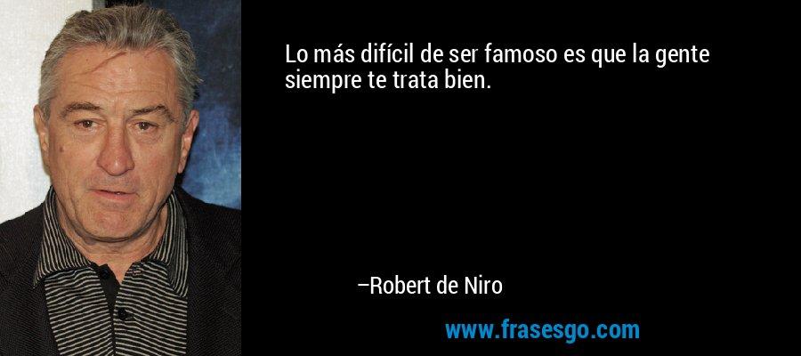 Lo más difícil de ser famoso es que la gente siempre te trata bien. – Robert de Niro