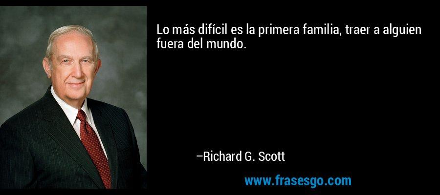 Lo más difícil es la primera familia, traer a alguien fuera del mundo. – Richard G. Scott