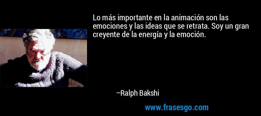Lo más importante en la animación son las emociones y las ideas que se retrata. Soy un gran creyente de la energía y la emoción. – Ralph Bakshi