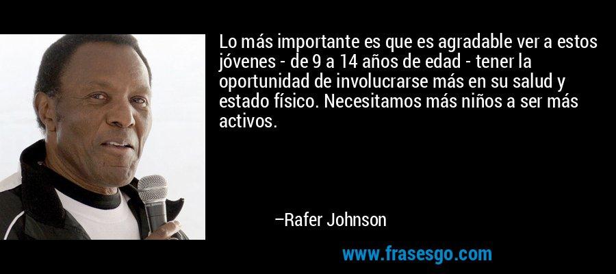 Lo más importante es que es agradable ver a estos jóvenes - de 9 a 14 años de edad - tener la oportunidad de involucrarse más en su salud y estado físico. Necesitamos más niños a ser más activos. – Rafer Johnson