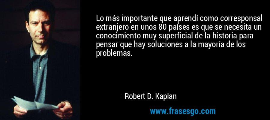 Lo más importante que aprendí como corresponsal extranjero en unos 80 países es que se necesita un conocimiento muy superficial de la historia para pensar que hay soluciones a la mayoría de los problemas. – Robert D. Kaplan