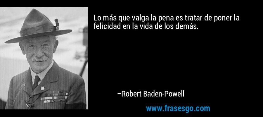 Lo más que valga la pena es tratar de poner la felicidad en la vida de los demás. – Robert Baden-Powell