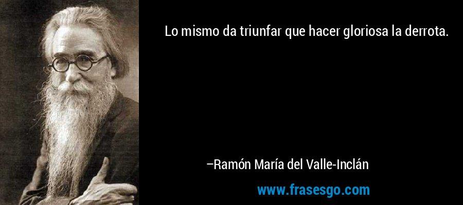 Lo mismo da triunfar que hacer gloriosa la derrota. – Ramón María del Valle-Inclán