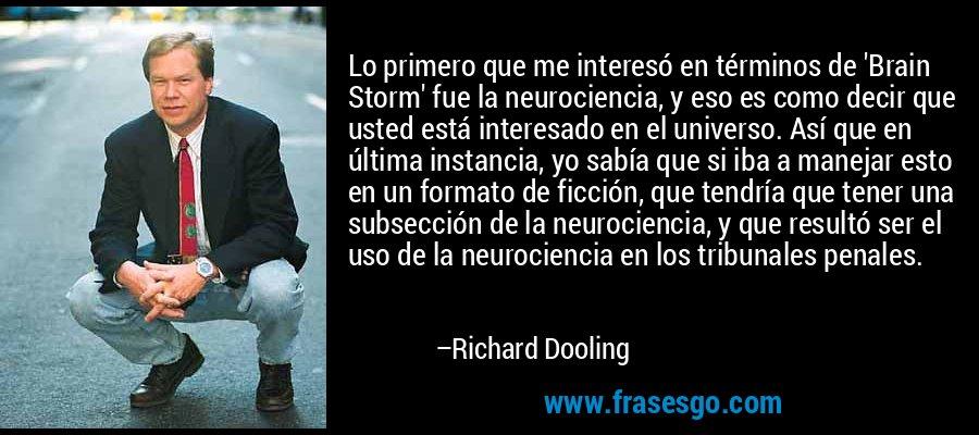 Lo primero que me interesó en términos de 'Brain Storm' fue la neurociencia, y eso es como decir que usted está interesado en el universo. Así que en última instancia, yo sabía que si iba a manejar esto en un formato de ficción, que tendría que tener una subsección de la neurociencia, y que resultó ser el uso de la neurociencia en los tribunales penales. – Richard Dooling