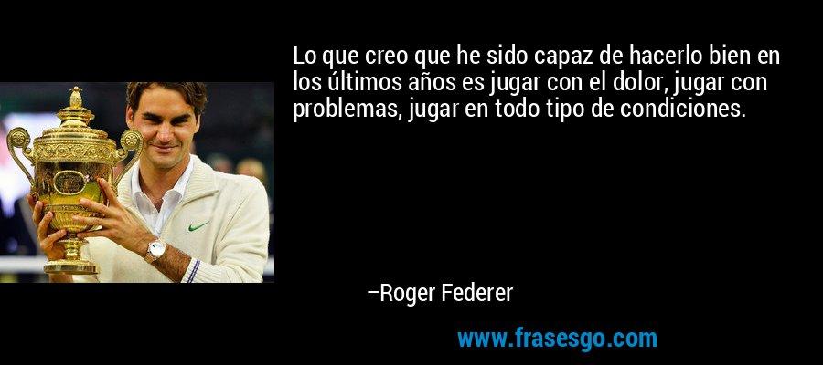 Lo que creo que he sido capaz de hacerlo bien en los últimos años es jugar con el dolor, jugar con problemas, jugar en todo tipo de condiciones. – Roger Federer