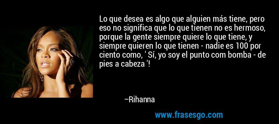 Lo que desea es algo que alguien más tiene, pero eso no significa que lo que tienen no es hermoso, porque la gente siempre quiere lo que tiene, y siempre quieren lo que tienen - nadie es 100 por ciento como, ' Sí, yo soy el punto com bomba - de pies a cabeza '! – Rihanna