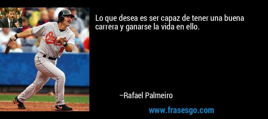 Lo que desea es ser capaz de tener una buena carrera y ganarse la vida en ello. – Rafael Palmeiro