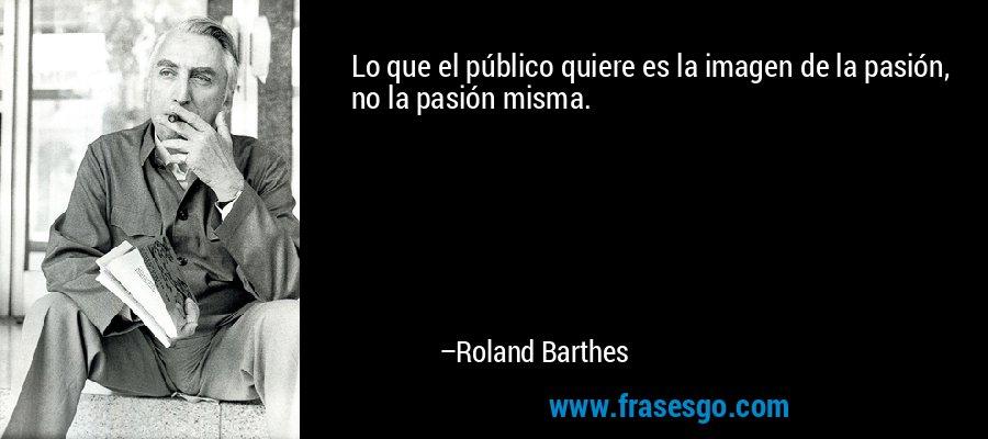 Lo que el público quiere es la imagen de la pasión, no la pasión misma. – Roland Barthes