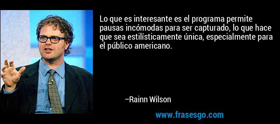 Lo que es interesante es el programa permite pausas incómodas para ser capturado, lo que hace que sea estilísticamente única, especialmente para el público americano. – Rainn Wilson
