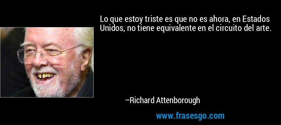 Lo que estoy triste es que no es ahora, en Estados Unidos, no tiene equivalente en el circuito del arte. – Richard Attenborough