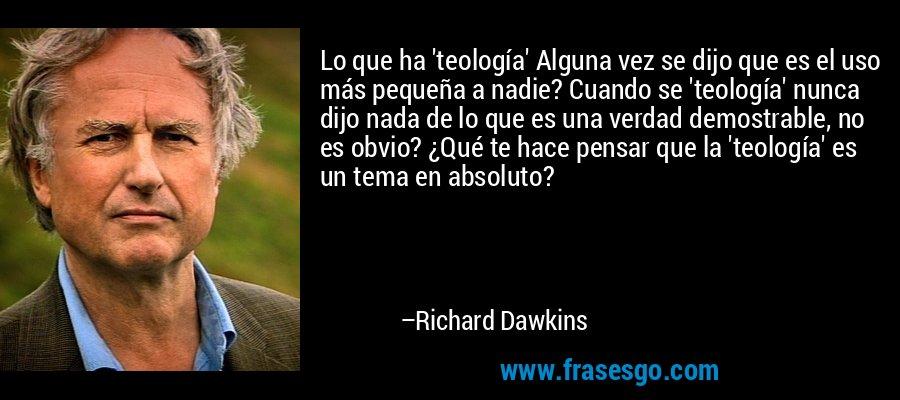 Lo que ha 'teología' Alguna vez se dijo que es el uso más pequeña a nadie? Cuando se 'teología' nunca dijo nada de lo que es una verdad demostrable, no es obvio? ¿Qué te hace pensar que la 'teología' es un tema en absoluto? – Richard Dawkins