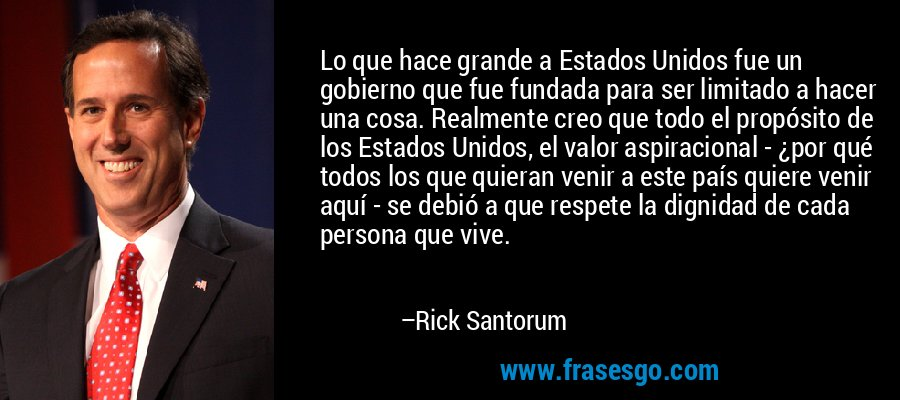 Lo que hace grande a Estados Unidos fue un gobierno que fue fundada para ser limitado a hacer una cosa. Realmente creo que todo el propósito de los Estados Unidos, el valor aspiracional - ¿por qué todos los que quieran venir a este país quiere venir aquí - se debió a que respete la dignidad de cada persona que vive. – Rick Santorum