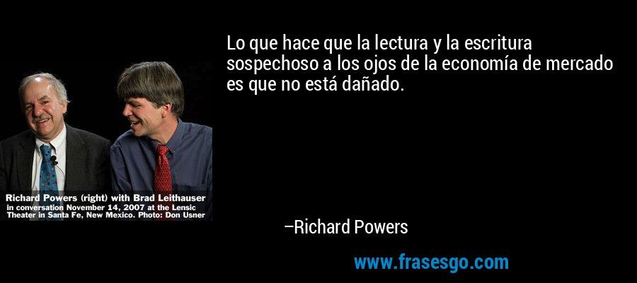 Lo que hace que la lectura y la escritura sospechoso a los ojos de la economía de mercado es que no está dañado. – Richard Powers
