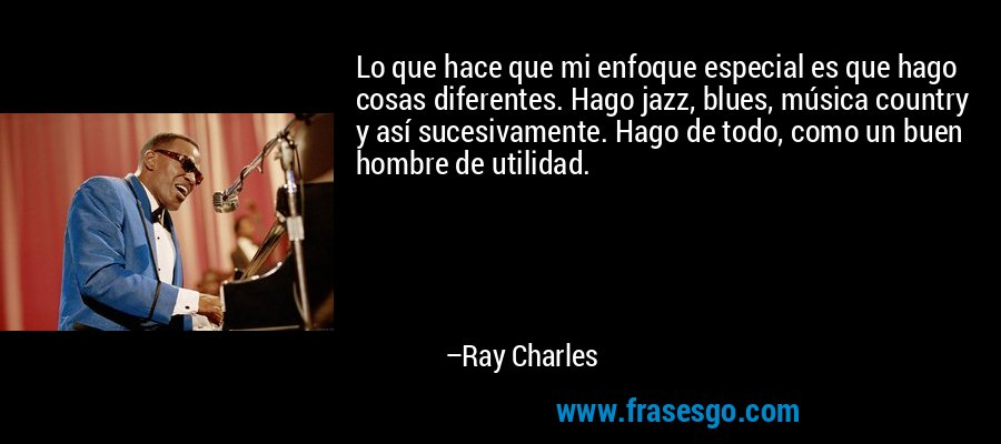 Lo que hace que mi enfoque especial es que hago cosas diferentes. Hago jazz, blues, música country y así sucesivamente. Hago de todo, como un buen hombre de utilidad. – Ray Charles