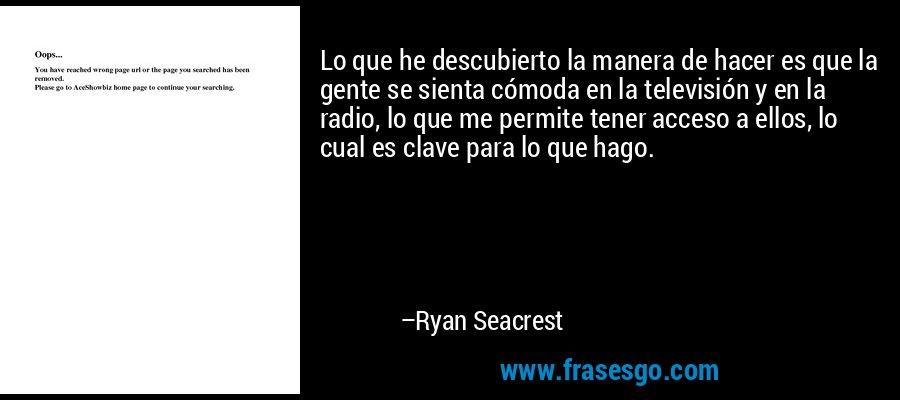Lo que he descubierto la manera de hacer es que la gente se sienta cómoda en la televisión y en la radio, lo que me permite tener acceso a ellos, lo cual es clave para lo que hago. – Ryan Seacrest