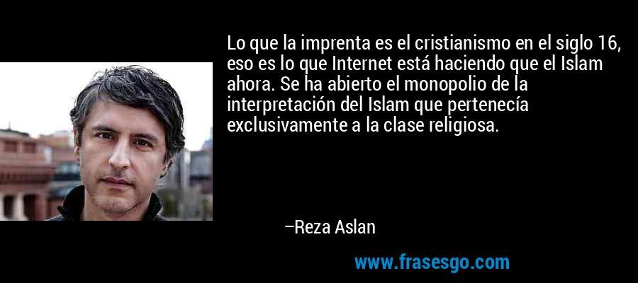 Lo que la imprenta es el cristianismo en el siglo 16, eso es lo que Internet está haciendo que el Islam ahora. Se ha abierto el monopolio de la interpretación del Islam que pertenecía exclusivamente a la clase religiosa. – Reza Aslan