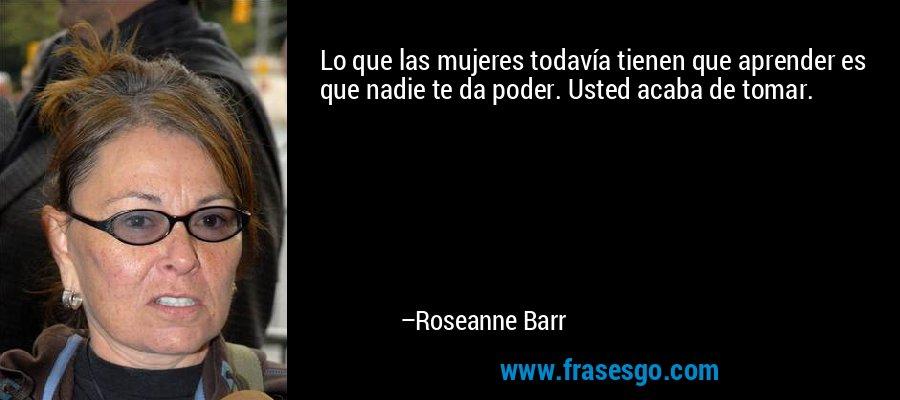 Lo que las mujeres todavía tienen que aprender es que nadie te da poder. Usted acaba de tomar. – Roseanne Barr