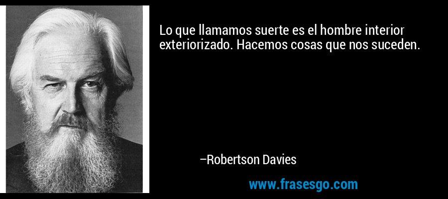 Lo que llamamos suerte es el hombre interior exteriorizado. Hacemos cosas que nos suceden. – Robertson Davies
