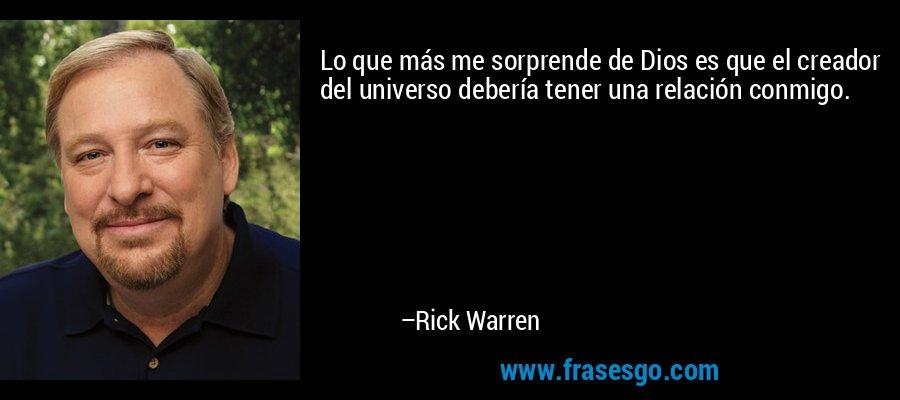 Lo que más me sorprende de Dios es que el creador del universo debería tener una relación conmigo. – Rick Warren