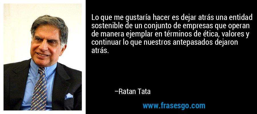 Lo que me gustaría hacer es dejar atrás una entidad sostenible de un conjunto de empresas que operan de manera ejemplar en términos de ética, valores y continuar lo que nuestros antepasados dejaron atrás. – Ratan Tata