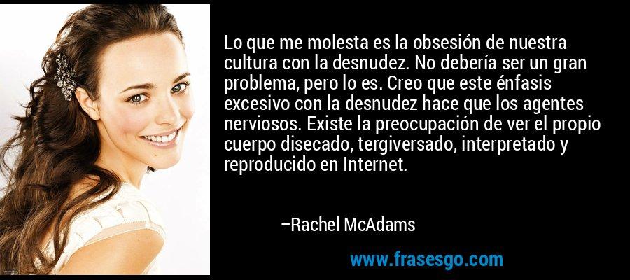 Lo que me molesta es la obsesión de nuestra cultura con la desnudez. No debería ser un gran problema, pero lo es. Creo que este énfasis excesivo con la desnudez hace que los agentes nerviosos. Existe la preocupación de ver el propio cuerpo disecado, tergiversado, interpretado y reproducido en Internet. – Rachel McAdams