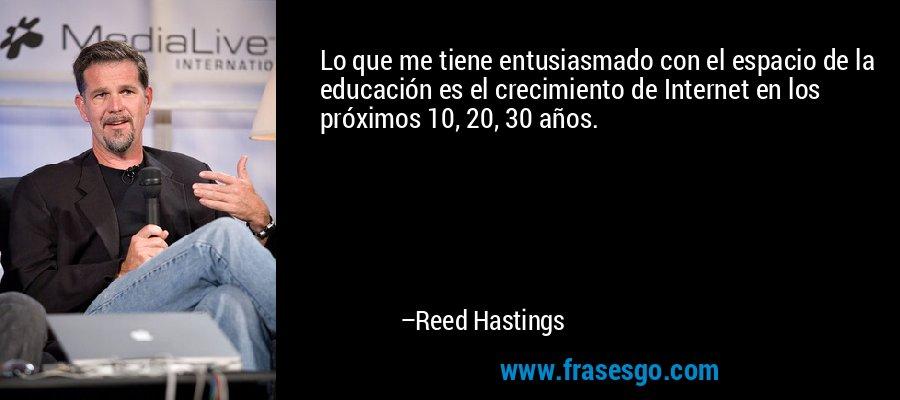 Lo que me tiene entusiasmado con el espacio de la educación es el crecimiento de Internet en los próximos 10, 20, 30 años. – Reed Hastings