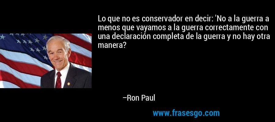 Lo que no es conservador en decir: 'No a la guerra a menos que vayamos a la guerra correctamente con una declaración completa de la guerra y no hay otra manera? – Ron Paul