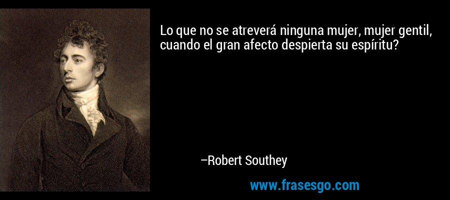 Lo que no se atreverá ninguna mujer, mujer gentil, cuando el gran afecto despierta su espíritu? – Robert Southey