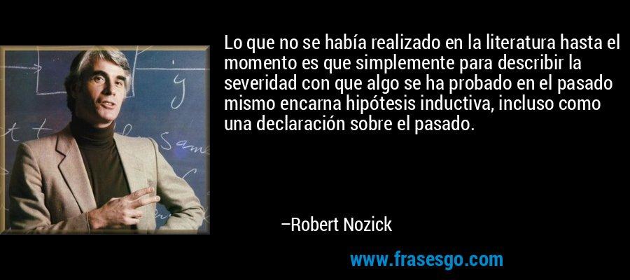 Lo que no se había realizado en la literatura hasta el momento es que simplemente para describir la severidad con que algo se ha probado en el pasado mismo encarna hipótesis inductiva, incluso como una declaración sobre el pasado. – Robert Nozick