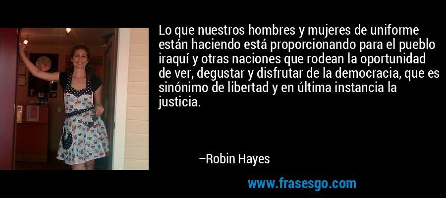 Lo que nuestros hombres y mujeres de uniforme están haciendo está proporcionando para el pueblo iraquí y otras naciones que rodean la oportunidad de ver, degustar y disfrutar de la democracia, que es sinónimo de libertad y en última instancia la justicia. – Robin Hayes