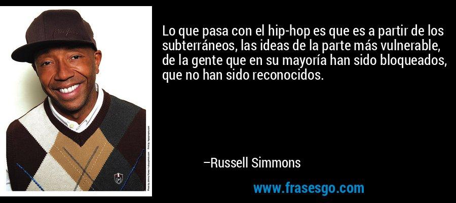 Lo que pasa con el hip-hop es que es a partir de los subterráneos, las ideas de la parte más vulnerable, de la gente que en su mayoría han sido bloqueados, que no han sido reconocidos. – Russell Simmons