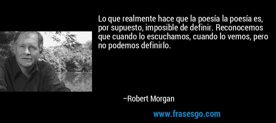 Lo que realmente hace que la poesía la poesía es, por supuesto, imposible de definir. Reconocemos que cuando lo escuchamos, cuando lo vemos, pero no podemos definirlo. – Robert Morgan