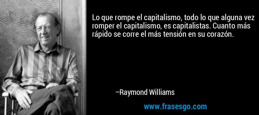 Lo que rompe el capitalismo, todo lo que alguna vez romper el capitalismo, es capitalistas. Cuanto más rápido se corre el más tensión en su corazón. – Raymond Williams