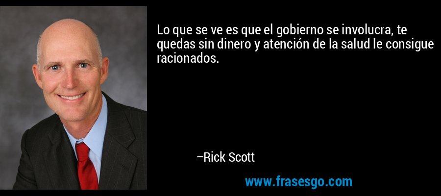 Lo que se ve es que el gobierno se involucra, te quedas sin dinero y atención de la salud le consigue racionados. – Rick Scott