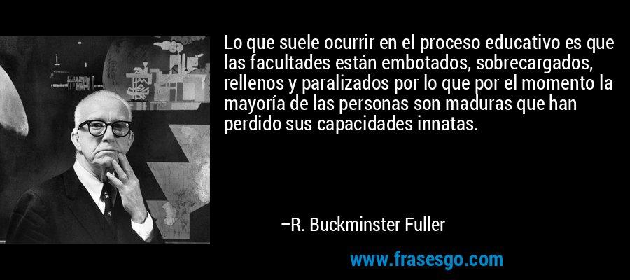 Lo que suele ocurrir en el proceso educativo es que las facultades están embotados, sobrecargados, rellenos y paralizados por lo que por el momento la mayoría de las personas son maduras que han perdido sus capacidades innatas. – R. Buckminster Fuller