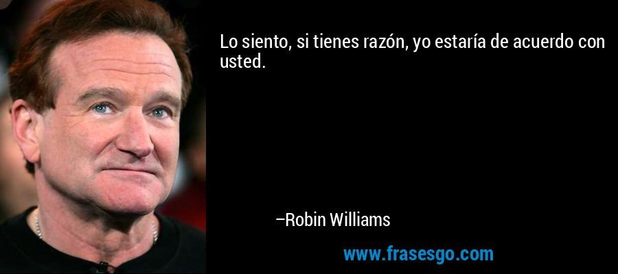Lo siento, si tienes razón, yo estaría de acuerdo con usted. – Robin Williams