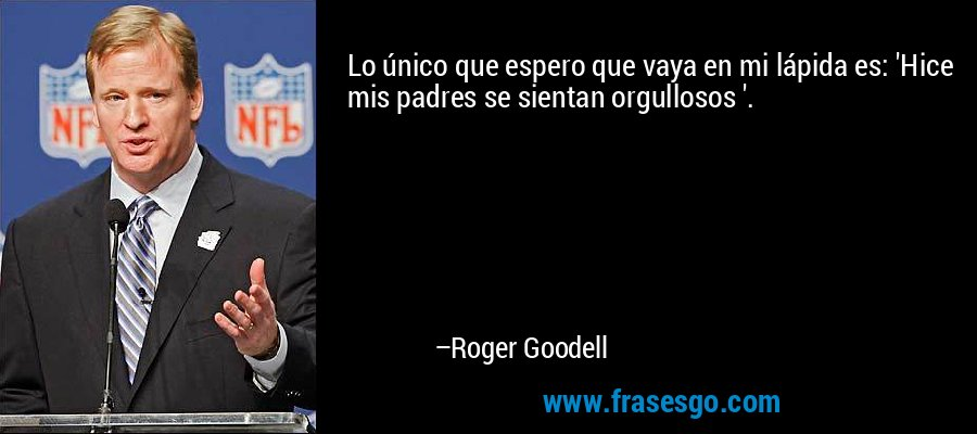Lo único que espero que vaya en mi lápida es: 'Hice mis padres se sientan orgullosos '. – Roger Goodell