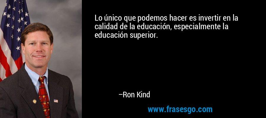 Lo único que podemos hacer es invertir en la calidad de la educación, especialmente la educación superior. – Ron Kind