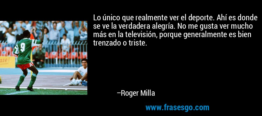 Lo único que realmente ver el deporte. Ahí es donde se ve la verdadera alegría. No me gusta ver mucho más en la televisión, porque generalmente es bien trenzado o triste. – Roger Milla