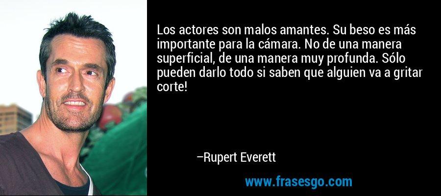 Los actores son malos amantes. Su beso es más importante para la cámara. No de una manera superficial, de una manera muy profunda. Sólo pueden darlo todo si saben que alguien va a gritar corte! – Rupert Everett