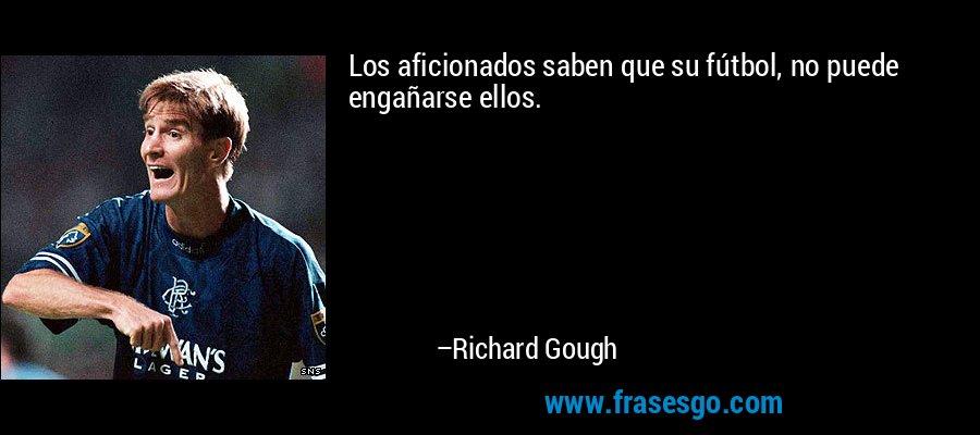 Los aficionados saben que su fútbol, no puede engañarse ellos. – Richard Gough