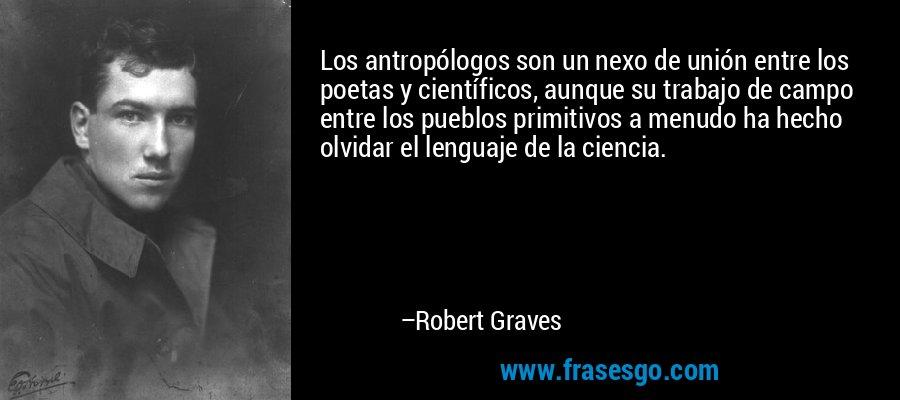 Los antropólogos son un nexo de unión entre los poetas y científicos, aunque su trabajo de campo entre los pueblos primitivos a menudo ha hecho olvidar el lenguaje de la ciencia. – Robert Graves