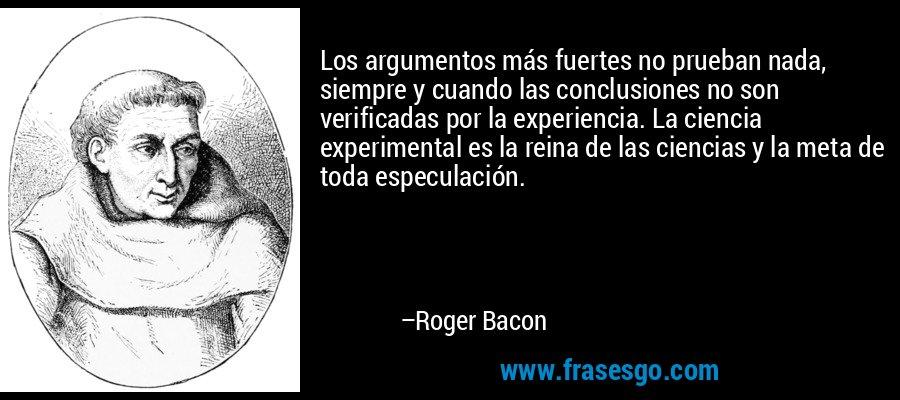 Los argumentos más fuertes no prueban nada, siempre y cuando las conclusiones no son verificadas por la experiencia. La ciencia experimental es la reina de las ciencias y la meta de toda especulación. – Roger Bacon