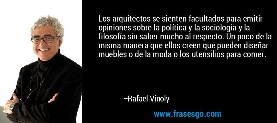 Los arquitectos se sienten facultados para emitir opiniones sobre la política y la sociología y la filosofía sin saber mucho al respecto. Un poco de la misma manera que ellos creen que pueden diseñar muebles o de la moda o los utensilios para comer. – Rafael Vinoly