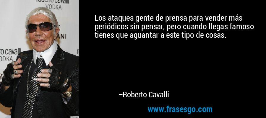Los ataques gente de prensa para vender más periódicos sin pensar, pero cuando llegas famoso tienes que aguantar a este tipo de cosas. – Roberto Cavalli